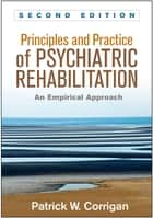 Principles and Practice of Psychiatric Rehabilitation, Second Edition - An Empirical Approach ebook by Patrick W. Corrigan, PsyD, Kim T. Mueser,...