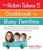 The Robin Takes 5 Cookbook for Busy Families - Over 200 Recipes with 5 Ingredients or Less for Breakfasts, School Lunches, After-School Snacks, Family Dinners, and Desserts ebook by Robin Miller