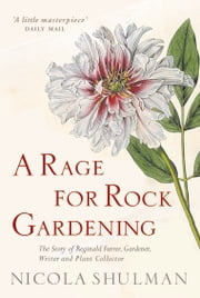 A Rage for Rock Gardening - The Story of Reginald Farrer, gardener, writer and plant collector ebook by Nicola Shulman