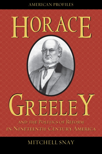 Horace Greeley and the Politics of Reform in Nineteenth-Century America ebook by Mitchell Snay