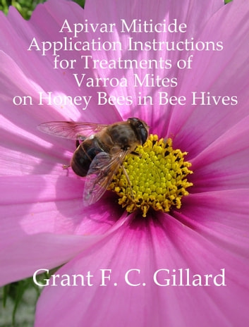 Apivar Miticide Application Instructions for Treatments of Varroa Mites on Honey Bees in Bee Hives ebook by Grant Gillard
