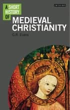 A Short History of Medieval Christianity ebook by Dr. G.R. Evans