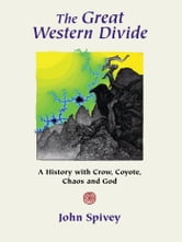 The Great Western Divide - A History with Crow, Coyote, Chaos and God ebook by John Spivey