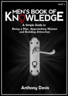 Men's Book of Knowledge: A Simple Guide on Being a Man, Approaching Women and Building Attraction ebook by Anthony Davis