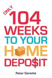 Only 104 Weeks to Your Home Deposit ebook by Cerexhe, Peter