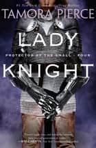 Lady Knight - Book 4 of the Protector of the Small Quartet ebook by Tamora Pierce