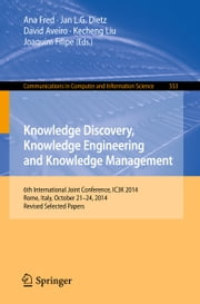 Knowledge Discovery, Knowledge Engineering and Knowledge Management - 6th International Joint Conference, IC3K 2014, Rome, Italy, October 21-24, 2014, Revised Selected Papers ebook by Ana Fred,Jan L. G. Dietz,David Aveiro,Kecheng Liu,Joaquim Filipe