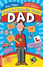 EDGE: How To Handle: Your Dad ebook by Roy Apps,Nick Sharratt