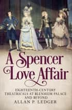 A Spencer Love Affair - Eighteen Century Theatricals at Blenheim Palace ebook by Allan Ledger