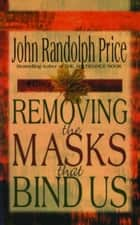 Removing the Masks That Bind Us ebook by John Randolph Price