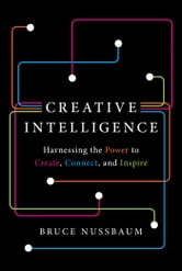 Creative Intelligence - Harnessing the Power to Create, Connect, and Inspire ebook by Bruce Nussbaum