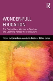 Wonder-Full Education - The Centrality of Wonder in Teaching and Learning Across the Curriculum ebook by Kieran Egan,Annabella I. Cant,Gillian Judson