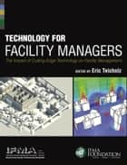 Technology for Facility Managers ebook by IFMA,Eric Teicholz