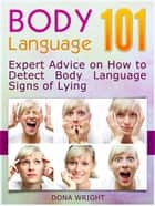 Body Language 101: Expert Advice on How to Detect Body Language Signs of Lying ebook by Dona Wright