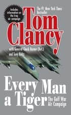 Every Man A Tiger (Revised) ebook by Tom Clancy,Chuck Horner