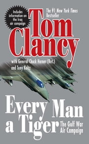Every Man A Tiger (Revised) - The Gulf War Air Campaign ebook by Tom Clancy,Chuck Horner