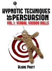 Hypnotic Techniques of Persuasion, vol.1: Verbal Voodoo Dolls ebook by Blaine Pratt