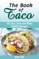 The Book of Taco: 40 Easy Taco and Other Tortilla Recipes - Mexican Recipes ebook by Alice Clay