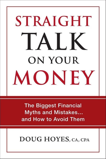 Straight Talk on Your Money - The Biggest Financial Myths and Mistakes . . . and How to Avoid Them ebook by Douglas Hoyes