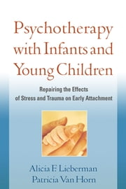 Psychotherapy with Infants and Young Children - Repairing the Effects of Stress and Trauma on Early Attachment ebook by Alicia F. Lieberman, PhD,Patricia Van Horn, PhD