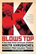 K Blows Top - A Cold War Comic Interlude Starring Nikita Khrushchev, America's Most Unlikely Tourist ebook by Peter Carlson