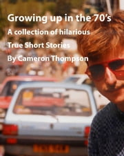 Growing up in the 1970's ebook by Cameron Thompson