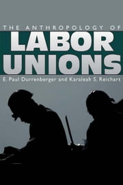 The Anthropology of Labor Unions ebook by E. Paul Durrenberger,Karaleah S. Reichart