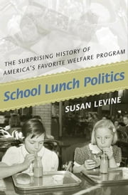 School Lunch Politics - The Surprising History of America's Favorite Welfare Program ebook by Susan Levine