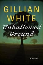 Unhallowed Ground - A Novel ebook by Gillian White