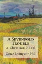 A Sevenfold Trouble - A Christian Novel ebook by Grace Livingston Hill, Pansy
