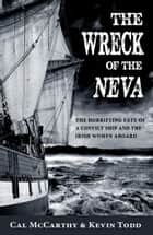 The Wreck of the Neva: The Horrifying Fate of a Convict Ship and the Women Aboard ebook by Cal  McCarthy, Kevin  Todd