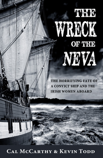 The Wreck of the Neva: The Horrifying Fate of a Convict Ship and the Women Aboard ebook by Cal  McCarthy,Kevin  Todd