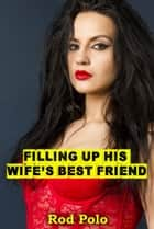 Filling Up His Wife's Best Friend ebook by Rod Polo