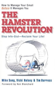 The Hamster Revolution - How to Manage Your Email Before It Manages You ebook by Mike Song,Vicki Halsey,Tim Burress