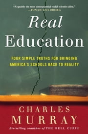 Real Education - Four Simple Truths for Bringing America's Schools Back to Reality ebook by Charles Murray