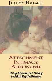 Attachment, Intimacy, Autonomy - Using Attachment Theory in Adult Psychotherapy ebook by Jeremy Holmes