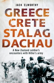 Greece Crete Stalag Dachau - A New Zealand Soldier's Encounters with Hitler's Army ebook by Jack Elworthy