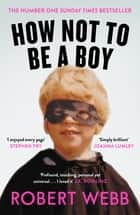 How Not To Be a Boy 電子書 by Robert Webb