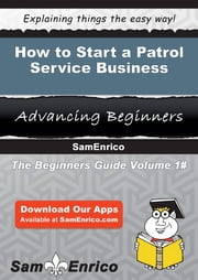 How to Start a Patrol Service Business - How to Start a Patrol Service Business ebook by Yolanda Greene
