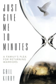 Just Give Me 10 Minutes - A Family's Plea for Returning Warriors ebook by Gail Kirby