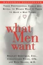 What Men Want - Three Professional Single Men Reveal to Women What It Takes to Make a Man Yours ebook by Bradley Gerstman, Christopher Pizzo