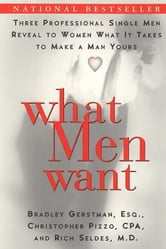What Men Want - Three Professional Single Men Reveal to Women What It Takes to Make a Man Yours ebook by Bradley Gerstman,Christopher Pizzo
