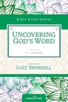 Uncovering God's Word eBook by Women of Faith, Luci Swindoll