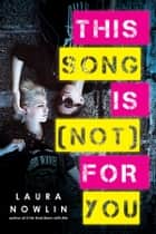This Song Is (Not) For You ebook by Laura Nowlin