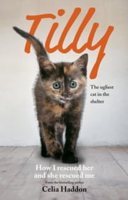 Tilly: The Ugliest Cat - How I Rescued Her and She Rescued Me ebook by Celia Haddon
