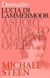 Donizetti's Lucia di Lammermoor - A Short Guide to a Great Opera ebook by Michael Steen
