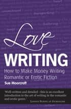 Love Writing - How to Make Money Writing Romantic or Erotic Fiction ebook by Sue Moorcroft
