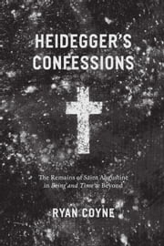"Heidegger's Confessions - The Remains of Saint Augustine in ""Being and Time"" and Beyond ebook by Ryan Coyne"