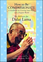 How to Be Compassionate - A Handbook for Creating Inner Peace and a Happier World ebook by His Holiness the Dalai Lama, Jeffrey Hopkins, Ph.D.,...