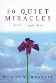50 Quiet Miracles That Changed Lives ebook by William G Borchert
